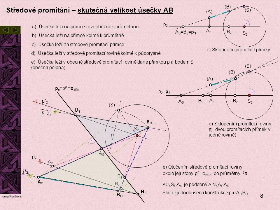 8 Středové promítání – skutečná velikost úsečky AB a) Úsečka leží na přímce rovnoběžné s průmětnou c) Úsečka leží na středově promítací přímce b) Úseč