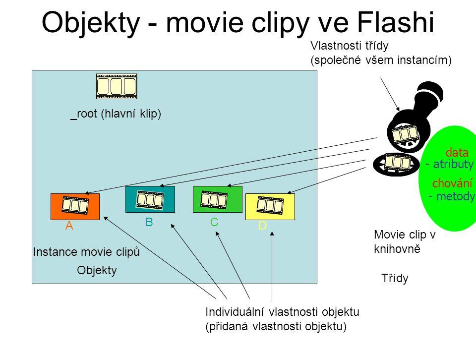 Objekty - movie clipy ve Flashi Movie clip v knihovně _root (hlavní klip) Instance movie clipů A BC D Objekty Třídy Vlastnosti třídy (společné všem instancím) Individuální vlastnosti objektu (přidaná vlastnosti objektu) data chování - metody - atributy
