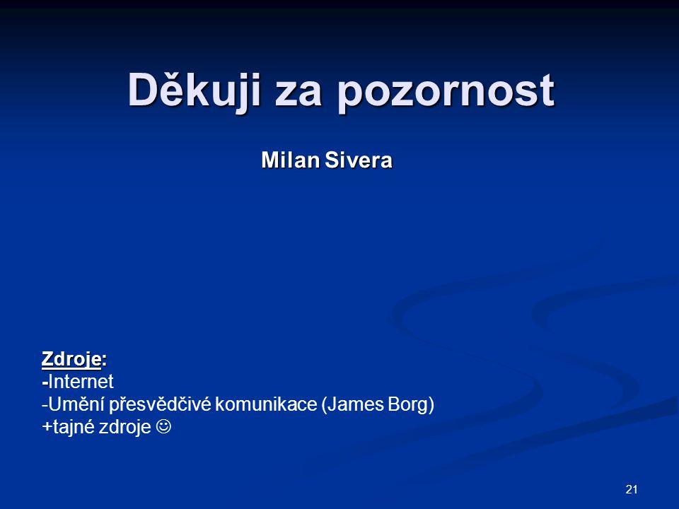 21 Děkuji za pozornost Milan Sivera Zdroje: - -Internet -Umění přesvědčivé komunikace (James Borg) +tajné zdroje