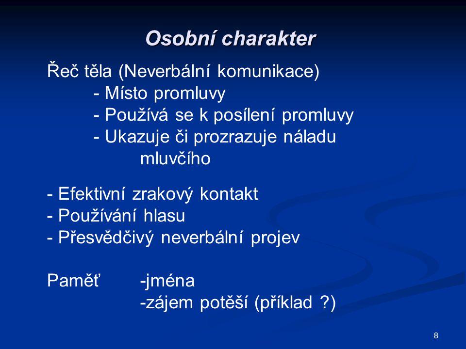 8 Osobní charakter Řeč těla (Neverbální komunikace) - Místo promluvy - Používá se k posílení promluvy - Ukazuje či prozrazuje náladu mluvčího - Efekti