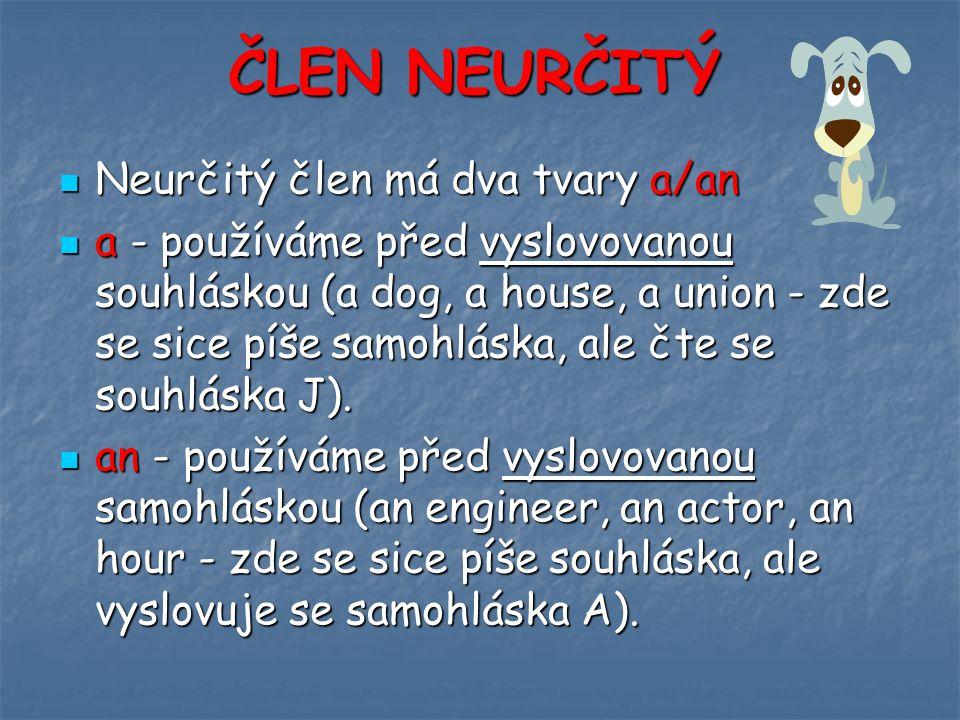 ČLEN NEURČITÝ Neurčitý člen má dva tvary a/an Neurčitý člen má dva tvary a/an a - používáme před vyslovovanou souhláskou (a dog, a house, a union - zde se sice píše samohláska, ale čte se souhláska J).