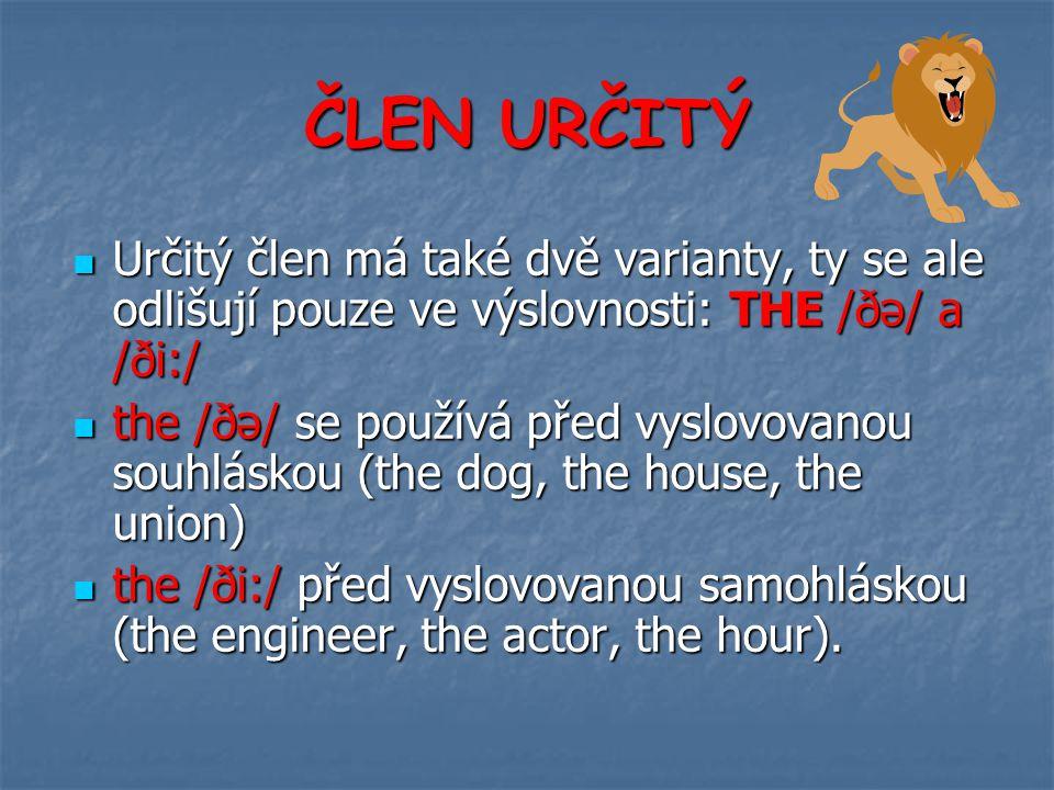 ČLEN URČITÝ Určitý člen má také dvě varianty, ty se ale odlišují pouze ve výslovnosti: THE /ðə/ a /ði:/ Určitý člen má také dvě varianty, ty se ale odlišují pouze ve výslovnosti: THE /ðə/ a /ði:/ the /ðə/ se používá před vyslovovanou souhláskou (the dog, the house, the union) the /ðə/ se používá před vyslovovanou souhláskou (the dog, the house, the union) the /ði:/ před vyslovovanou samohláskou (the engineer, the actor, the hour).