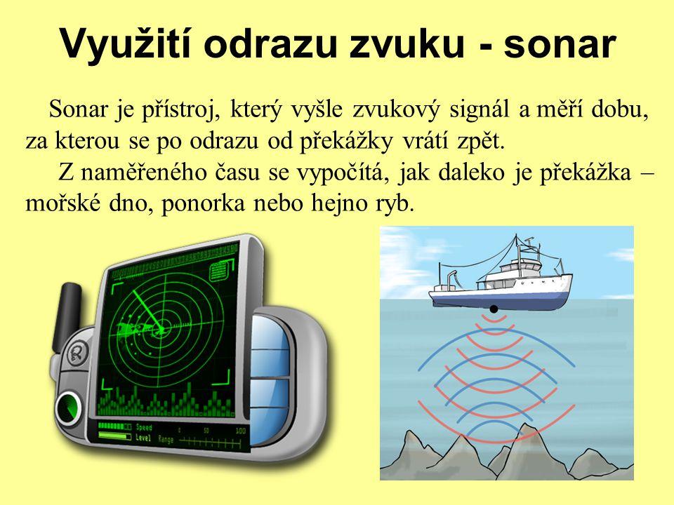 Využití odrazu zvuku - sonar Sonar je přístroj, který vyšle zvukový signál a měří dobu, za kterou se po odrazu od překážky vrátí zpět. Z naměřeného ča