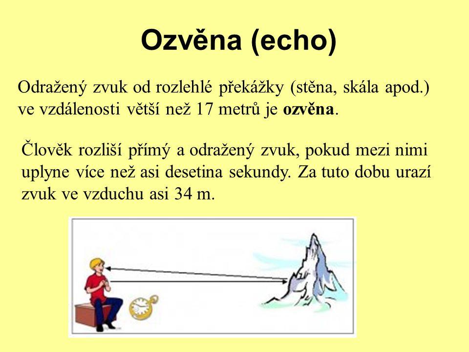 Ozvěna (echo) Odražený zvuk od rozlehlé překážky (stěna, skála apod.) ve vzdálenosti větší než 17 metrů je ozvěna. Člověk rozliší přímý a odražený zvu