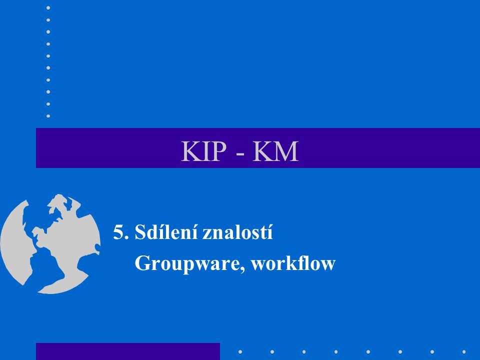 KIP/KM - 552 Přínosy nasazení groupware Zlepšení komunikace a sdílení informací –Zajištění přístupu všech členů týmu ke stejným informacím v každém čase –Výrazná úspora času a nákladů na kopírování a rozesílání papírových dokumentů a aktualizaci starších verzí dokumentů a zpráv.