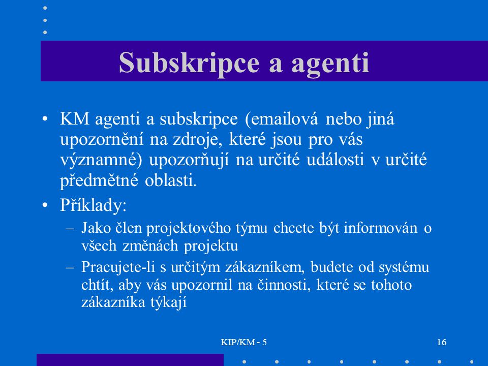 KIP/KM - 516 Subskripce a agenti KM agenti a subskripce (emailová nebo jiná upozornění na zdroje, které jsou pro vás významné) upozorňují na určité události v určité předmětné oblasti.