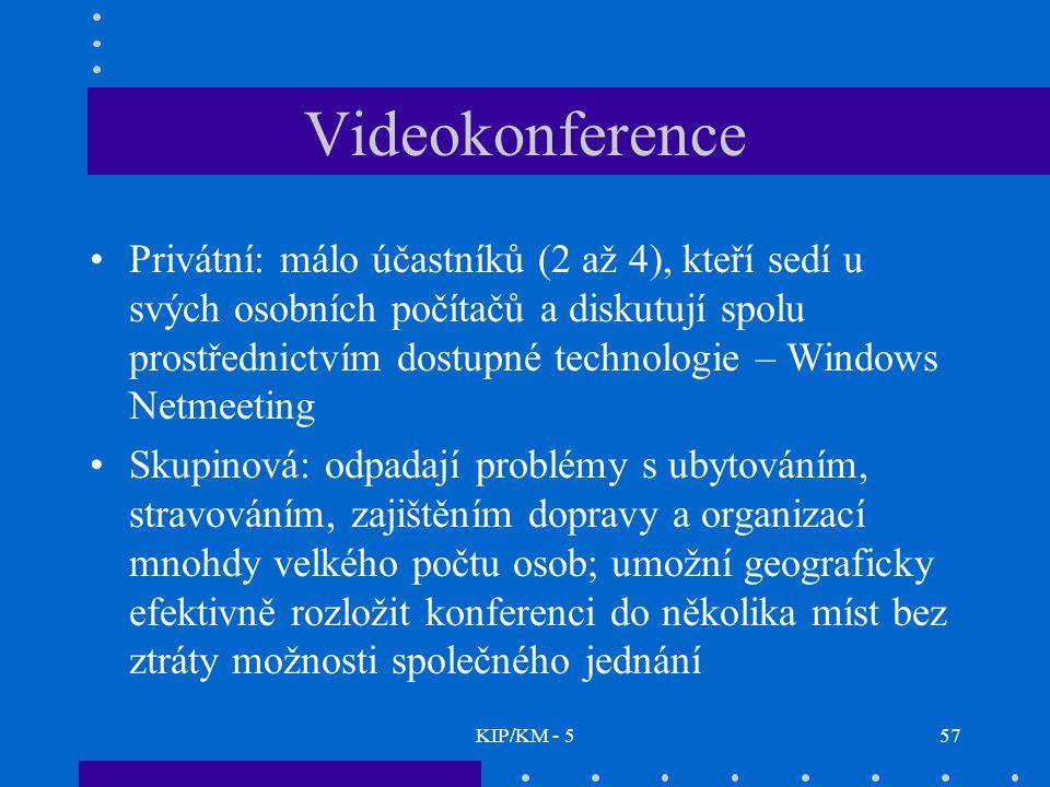 KIP/KM - 557 Videokonference Privátní: málo účastníků (2 až 4), kteří sedí u svých osobních počítačů a diskutují spolu prostřednictvím dostupné technologie – Windows Netmeeting Skupinová: odpadají problémy s ubytováním, stravováním, zajištěním dopravy a organizací mnohdy velkého počtu osob; umožní geograficky efektivně rozložit konferenci do několika míst bez ztráty možnosti společného jednání