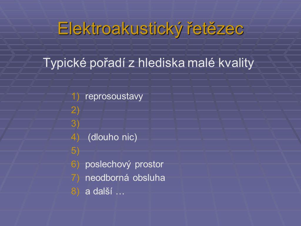 Elektroakustický řetězec Typické pořadí z hlediska malé kvality 1)reprosoustavy 2) 3) 4) (dlouho nic) 5) 6)poslechový prostor 7)neodborná obsluha 8)a