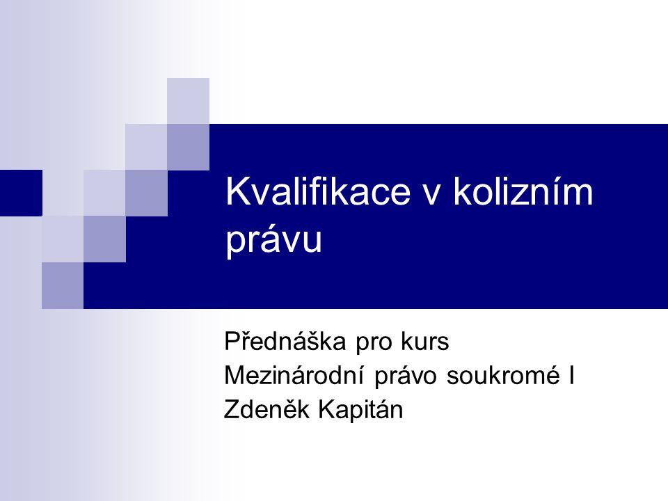 Kvalifikace v kolizním právu Přednáška pro kurs Mezinárodní právo soukromé I Zdeněk Kapitán