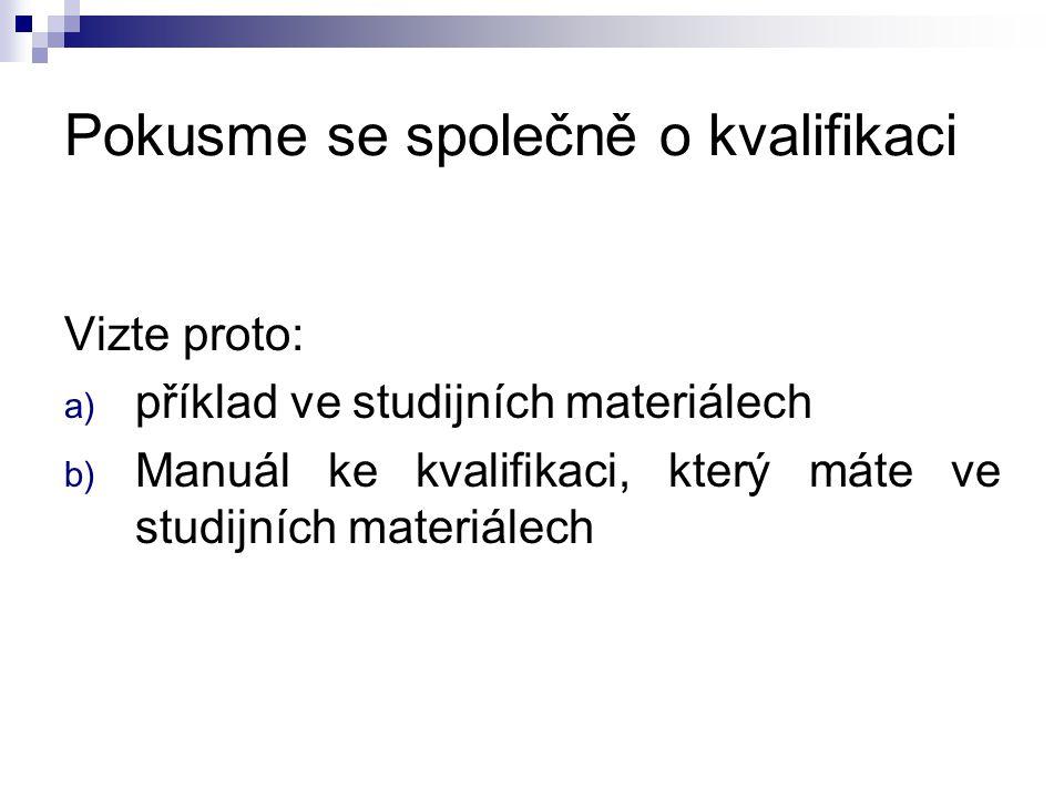 Pokusme se společně o kvalifikaci Vizte proto: a) příklad ve studijních materiálech b) Manuál ke kvalifikaci, který máte ve studijních materiálech