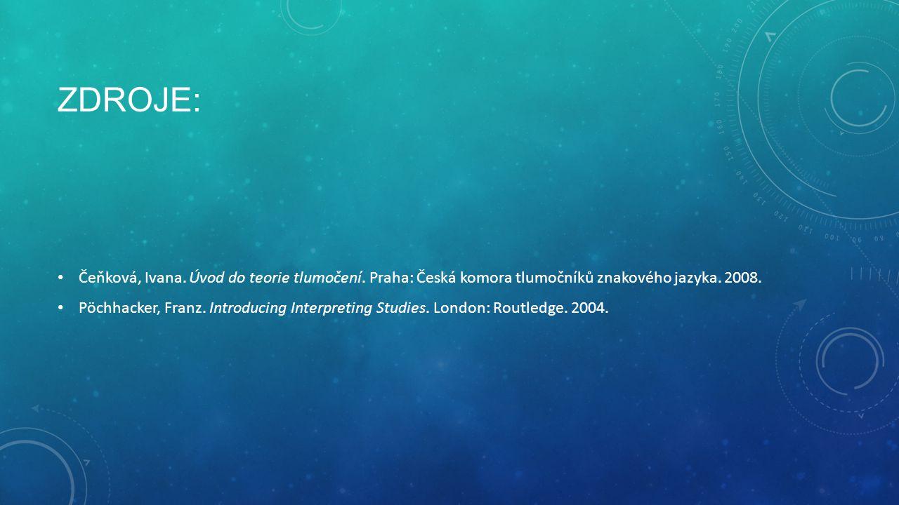 ZDROJE: Čeňková, Ivana. Úvod do teorie tlumočení. Praha: Česká komora tlumočníků znakového jazyka. 2008. Pöchhacker, Franz. Introducing Interpreting S