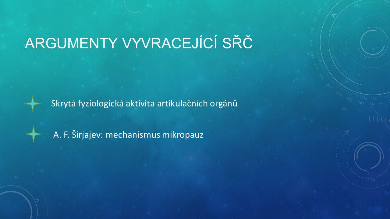 ARGUMENTY VYVRACEJÍCÍ SŘČ Skrytá fyziologická aktivita artikulačních orgánů A. F. Širjajev: mechanismus mikropauz
