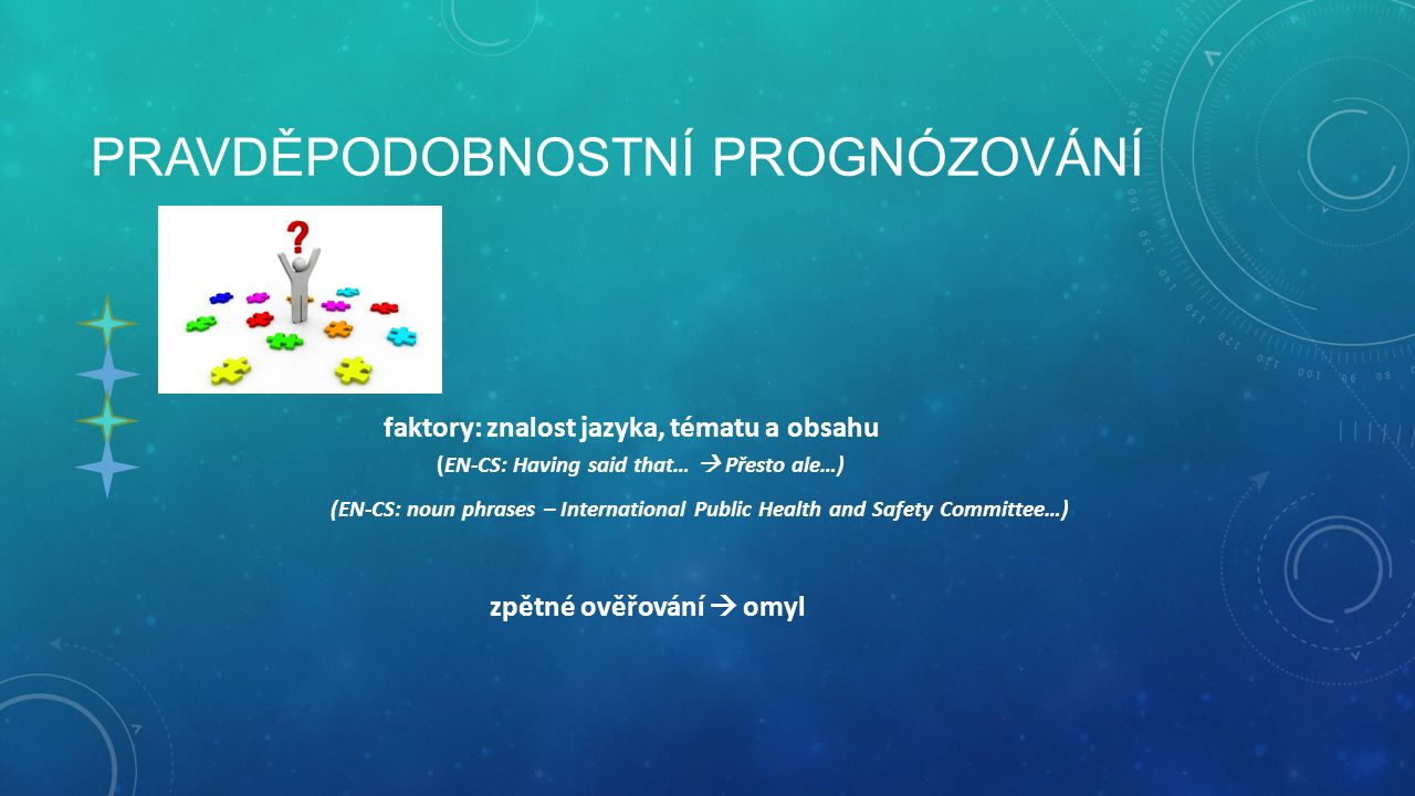 PRAVDĚPODOBNOSTNÍ PROGNÓZOVÁNÍ faktory: znalost jazyka, tématu a obsahu (EN-CS: Having said that…  Přesto ale…) (EN-CS: noun phrases – International Public Health and Safety Committee…) zpětné ověřování  omyl