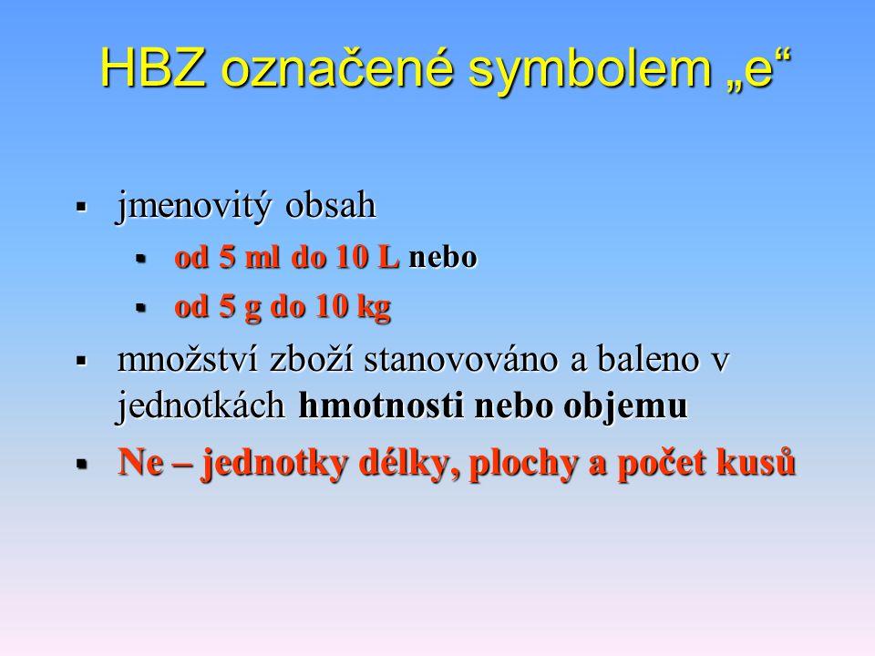 """HBZ označené symbolem """"e  jmenovitý obsah nebo  od 5 ml do 10 L nebo  od 5 g do 10 kg  množství zboží stanovováno a baleno v jednotkách hmotnosti nebo objemu  Ne – jednotky délky, plochy a počet kusů"""