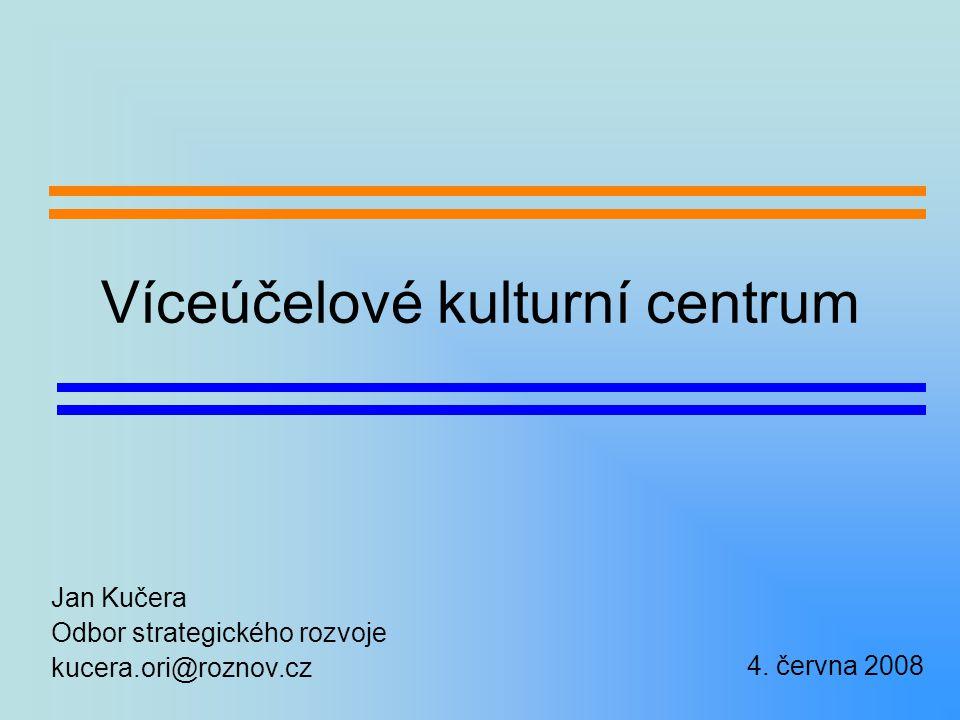 Víceúčelové kulturní centrum Jan Kučera Odbor strategického rozvoje kucera.ori@roznov.cz 4.