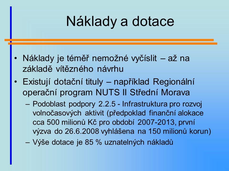 Náklady a dotace Náklady je téměř nemožné vyčíslit – až na základě vítězného návrhu Existují dotační tituly – například Regionální operační program NUTS II Střední Morava –Podoblast podpory 2.2.5 - Infrastruktura pro rozvoj volnočasových aktivit (předpoklad finanční alokace cca 500 milionů Kč pro období 2007-2013, první výzva do 26.6.2008 vyhlášena na 150 milionů korun) –Výše dotace je 85 % uznatelných nákladů