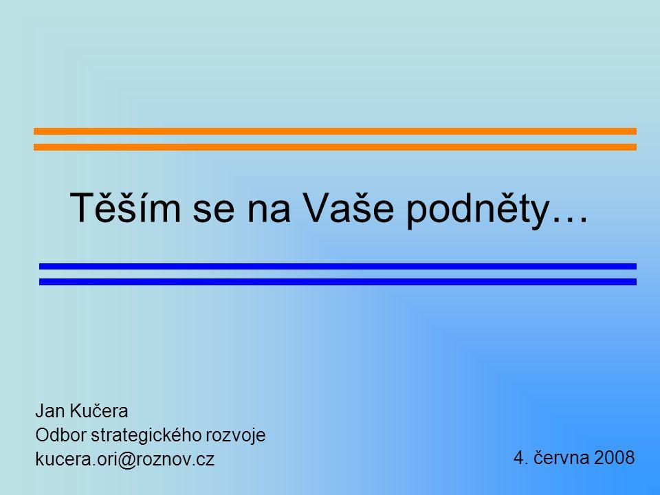 Těším se na Vaše podněty… Jan Kučera Odbor strategického rozvoje kucera.ori@roznov.cz 4.