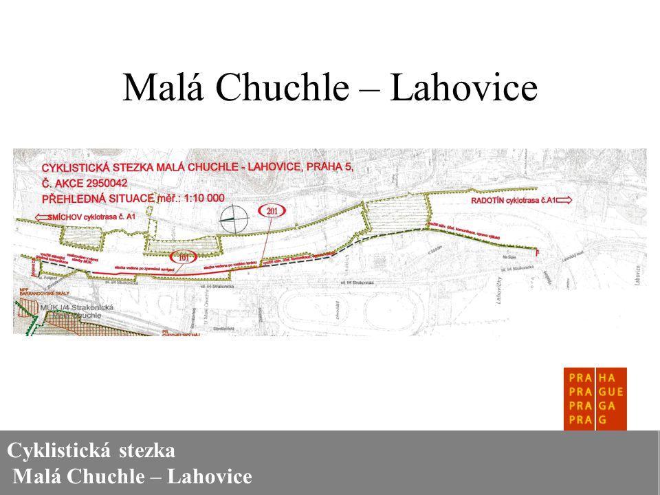 Cyklistická stezka Malá Chuchle – Lahovice Malá Chuchle – Lahovice V oblasti Malé Chuchle je trasa vedena podchodem k Vltavě, kde využívá stávající účelové komunikace a další úsek (v délce cca 180 metrů) byl vybudován v rámci mimoúrovňové křižovatky I/4 Strakonická.