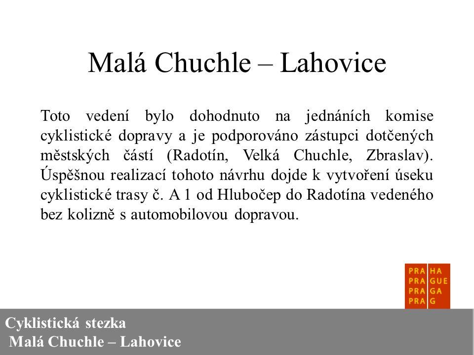 Cyklistická stezka Malá Chuchle – Lahovice Malá Chuchle – Lahovice Toto vedení bylo dohodnuto na jednáních komise cyklistické dopravy a je podporováno zástupci dotčených městských částí (Radotín, Velká Chuchle, Zbraslav).
