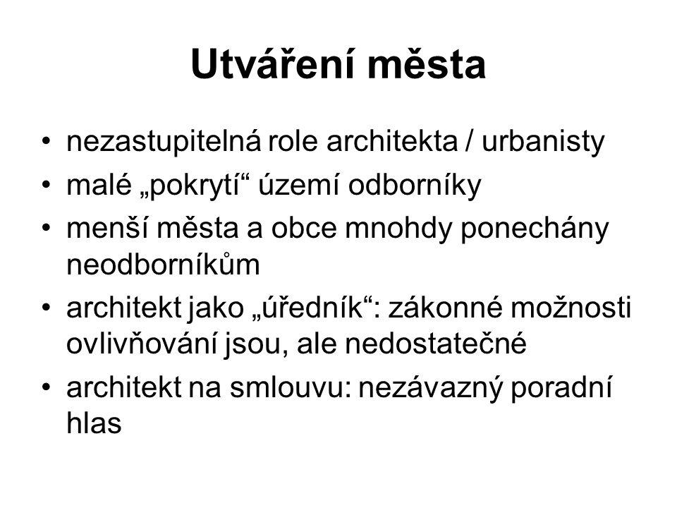 """Utváření města nezastupitelná role architekta / urbanisty malé """"pokrytí území odborníky menší města a obce mnohdy ponechány neodborníkům architekt jako """"úředník : zákonné možnosti ovlivňování jsou, ale nedostatečné architekt na smlouvu: nezávazný poradní hlas"""