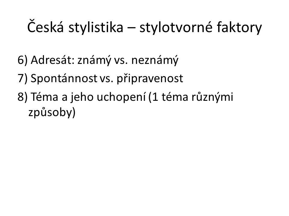 Česká stylistika – stylotvorné faktory 6) Adresát: známý vs. neznámý 7) Spontánnost vs. připravenost 8) Téma a jeho uchopení (1 téma různými způsoby)