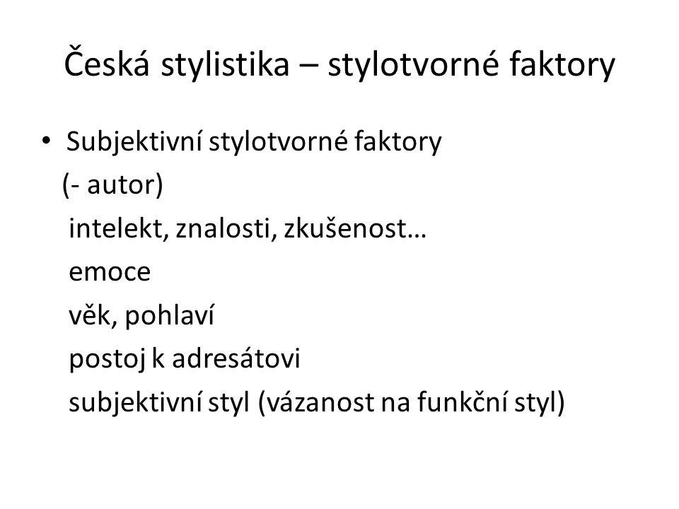 Česká stylistika – stylotvorné faktory Subjektivní stylotvorné faktory (- autor) intelekt, znalosti, zkušenost… emoce věk, pohlaví postoj k adresátovi