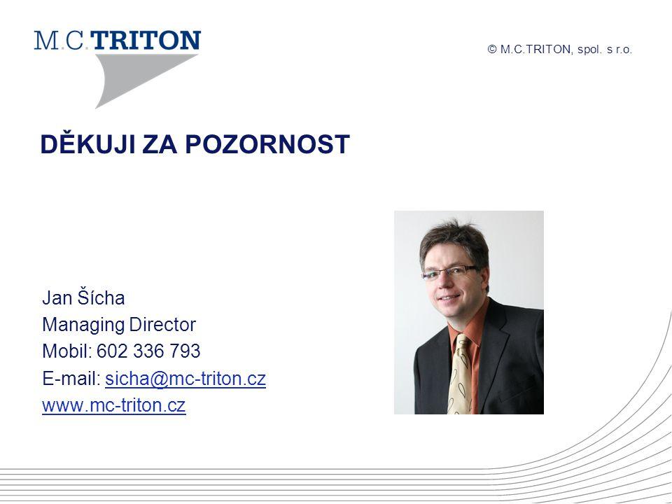 © M.C.TRITON, spol. s r.o. DĚKUJI ZA POZORNOST Jan Šícha Managing Director Mobil: 602 336 793 E-mail: sicha@mc-triton.czsicha@mc-triton.cz www.mc-trit