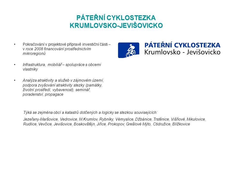 PÁTEŘNÍ CYKLOSTEZKA KRUMLOVSKO-JEVIŠOVICKO Pokračování v projektové přípravě investiční části – v roce 2008 financování prostřednictvím mikroregionů Infrastruktura, mobiliář – spolupráce s obcemi vlastníky Analýza atraktivity a služeb v zájmovém území, podpora zvyšování atraktivity stezky (památky, životní prostředí, vybavenost), seminář, poradenství, propagace Týká se zejména obcí a katastrů dotčených a logicky se stezkou souvisejících: Jezeřany-Maršovice, Vedrovice, M.Krumlov, Rybníky, Vémyslice, Džbánice, Trstěnice, Višňové, Mikulovice, Rudlice, Vevčice, Jevišovice, Boskovštějn, Jiřice, Prokopov, Grešlové Mýto, Ctidružice, Blížkovice