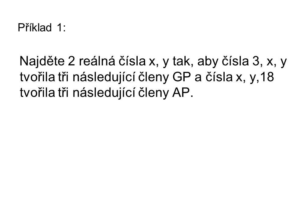 Řešení příkladu 1: Najděte 2 reálná čísla x, y tak, aby čísla 3, x, y tvořila tři následující členy GP a čísla x, y,18 tvořila tři následující členy AP.