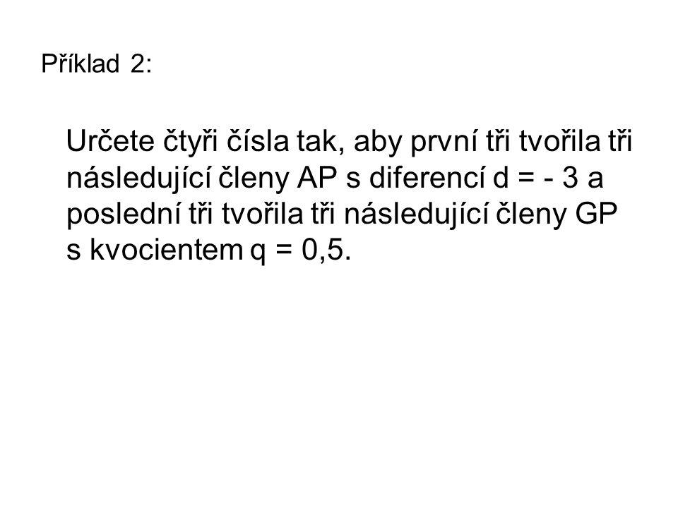 Řešení příkladu 2: Určete čtyři čísla tak, aby první tři tvořila tři následující členy AP s diferencí d = - 3 a poslední tři tvořila tři následující členy GP s kvocientem q = 0,5.