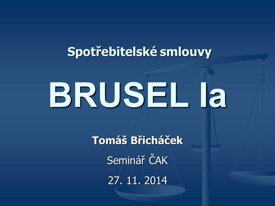 BRUSEL Ia Tomáš Břicháček Seminář ČAK 27. 11. 2014 Spotřebitelské smlouvy