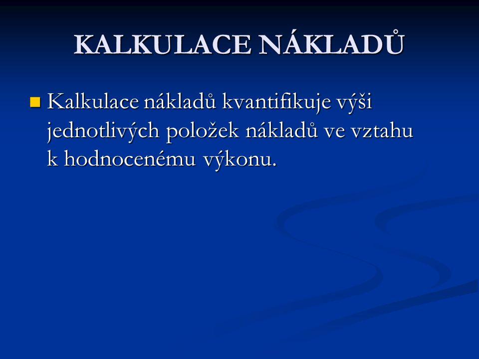 KALKULACE NÁKLADŮ Kalkulace nákladů kvantifikuje výši jednotlivých položek nákladů ve vztahu k hodnocenému výkonu.