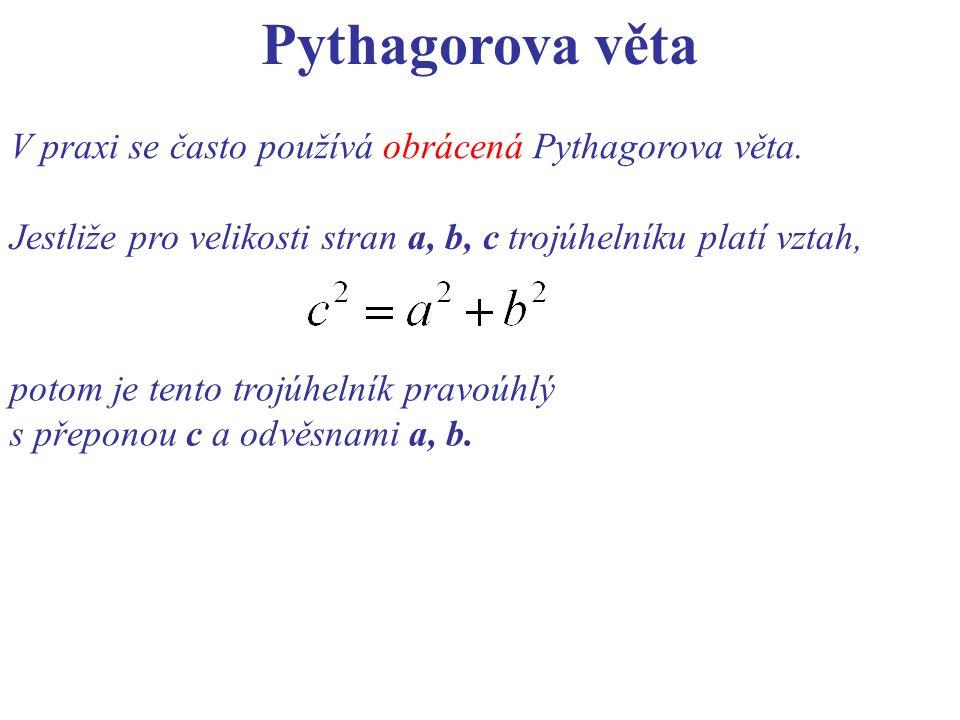 Pythagorova věta V praxi se často používá obrácená Pythagorova věta. Jestliže pro velikosti stran a, b, c trojúhelníku platí vztah, potom je tento tro