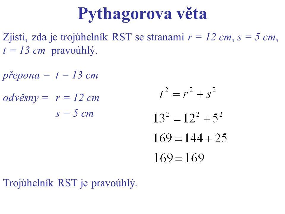 Pythagorova věta Zjisti, zda je trojúhelník RST se stranami r = 12 cm, s = 5 cm, t = 13 cm pravoúhlý. přepona =t = 13 cm odvěsny =r = 12 cm s = 5 cm T