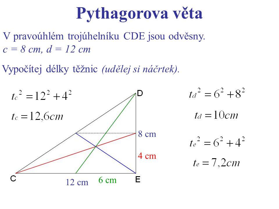 Pythagorova věta V pravoúhlém trojúhelníku CDE jsou odvěsny. c = 8 cm, d = 12 cm Vypočítej délky těžnic (udělej si náčrtek). 8 cm 4 cm 12 cm 6 cm