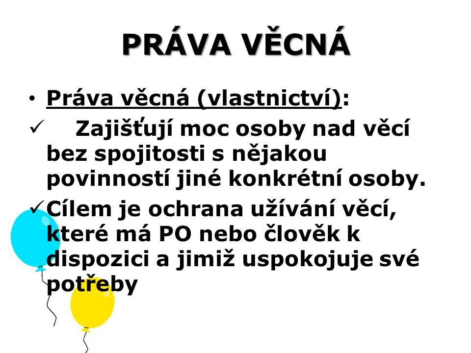 PRÁVA VĚCNÁ Práva věcná (vlastnictví): Zajišťují moc osoby nad věcí bez spojitosti s nějakou povinností jiné konkrétní osoby. Cílem je ochrana užívání