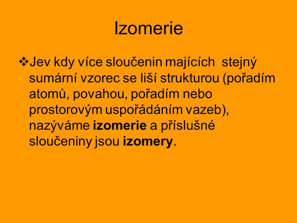 Izomerie  Jev kdy více sloučenin majících stejný sumární vzorec se liší strukturou (pořadím atomů, povahou, pořadím nebo prostorovým uspořádáním vazeb), nazýváme izomerie a příslušné sloučeniny jsou izomery.