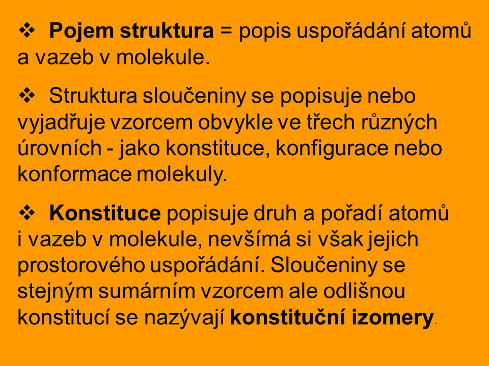  Pojem struktura = popis uspořádání atomů a vazeb v molekule.  Struktura sloučeniny se popisuje nebo vyjadřuje vzorcem obvykle ve třech různých úrov