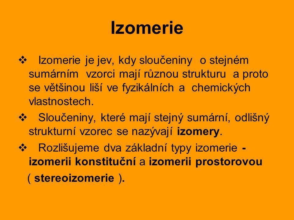 Izomerie  Izomerie je jev, kdy sloučeniny o stejném sumárním vzorci mají různou strukturu a proto se většinou liší ve fyzikálních a chemických vlastn