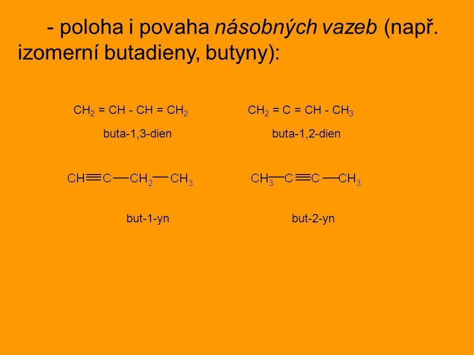 - poloha i povaha násobných vazeb (např. izomerní butadieny, butyny): CH 2 = CH - CH = CH 2 CH 2 = C = CH - CH 3 buta-1,3-dien buta-1,2-dien but-1-yn