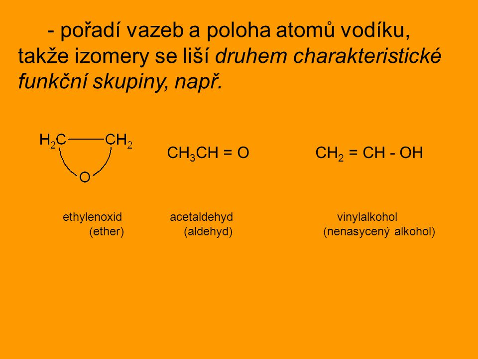 - pořadí vazeb a poloha atomů vodíku, takže izomery se liší druhem charakteristické funkční skupiny, např. CH 3 CH = O CH 2 = CH - OH ethylenoxid acet