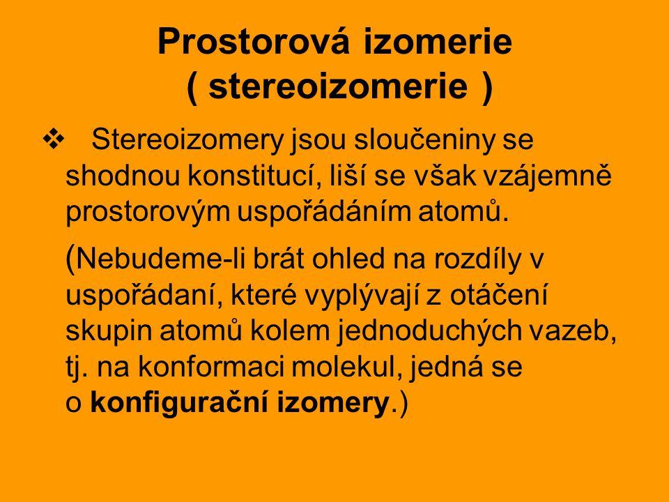 Prostorová izomerie ( stereoizomerie )  Stereoizomery jsou sloučeniny se shodnou konstitucí, liší se však vzájemně prostorovým uspořádáním atomů.