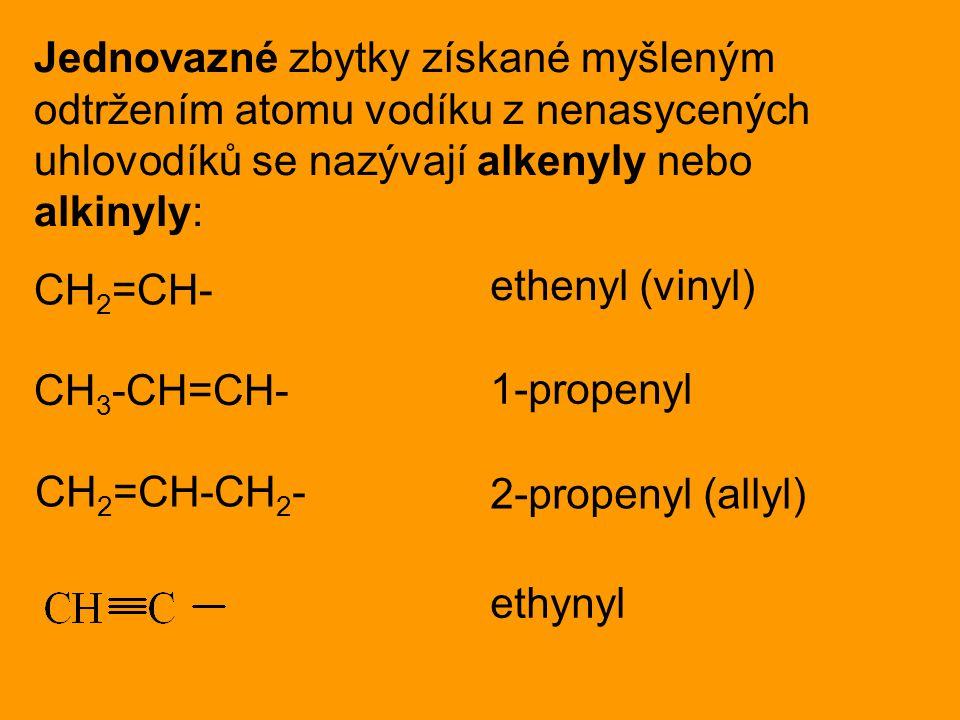 Jednovazné zbytky získané myšleným odtržením atomu vodíku z nenasycených uhlovodíků se nazývají alkenyly nebo alkinyly: CH 2 =CH- ethenyl (vinyl) CH 3 -CH=CH- 1-propenyl CH 2 =CH-CH 2 - 2-propenyl (allyl) ethynyl