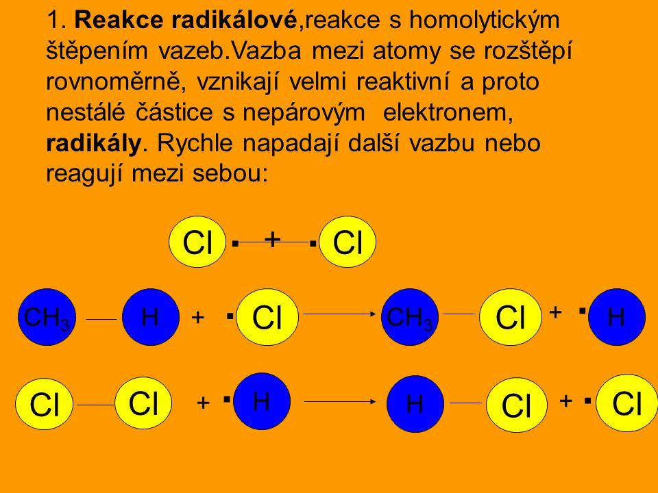 1. Reakce radikálové,reakce s homolytickým štěpením vazeb.Vazba mezi atomy se rozštěpí rovnoměrně, vznikají velmi reaktivní a proto nestálé částice s
