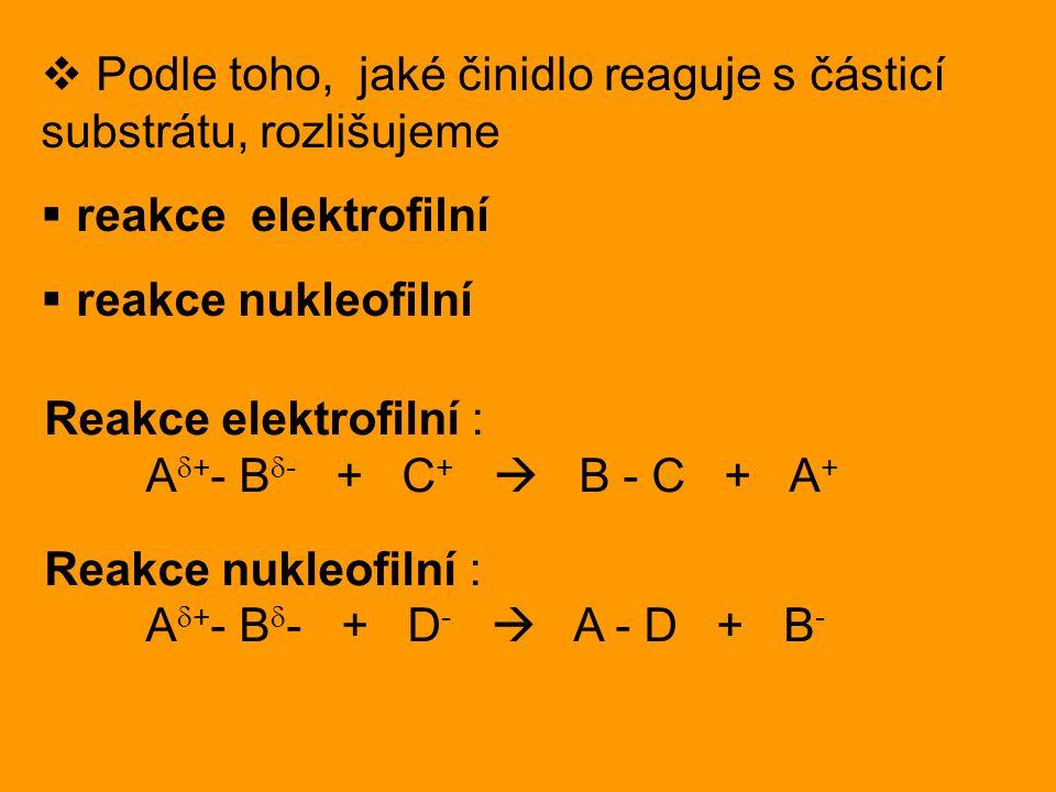  Podle toho, jaké činidlo reaguje s částicí substrátu, rozlišujeme  reakce elektrofilní  reakce nukleofilní Reakce elektrofilní : A  + - B  - + C +  B - C + A + Reakce nukleofilní : A  + - B  - + D -  A - D + B -