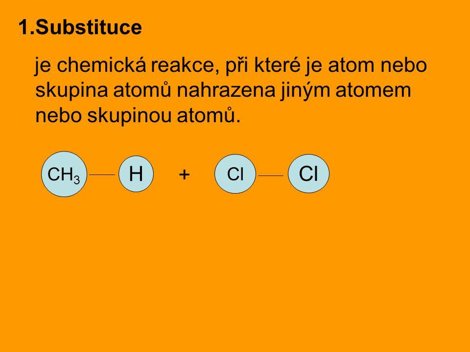 1.Substituce je chemická reakce, při které je atom nebo skupina atomů nahrazena jiným atomem nebo skupinou atomů. CH 3 H Cl +