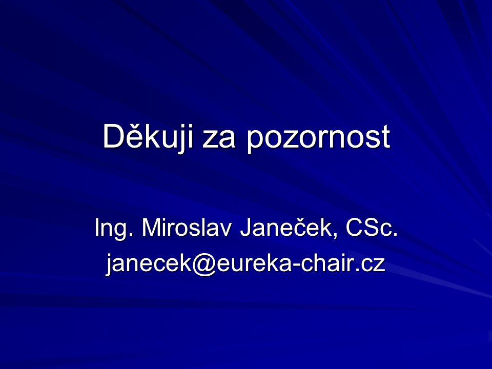 Děkuji za pozornost Ing. Miroslav Janeček, CSc. janecek@eureka-chair.cz