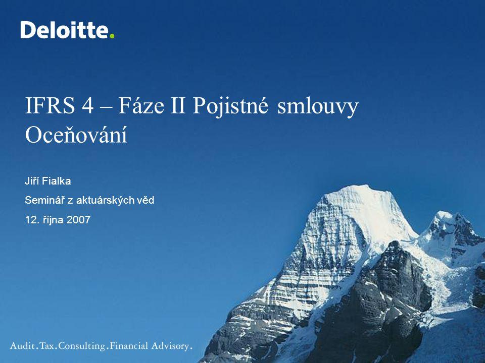 IFRS 4 – Fáze II Pojistné smlouvy Oceňování Jiří Fialka Seminář z aktuárských věd 12. října 2007