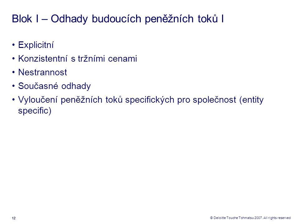 12 © Deloitte Touche Tohmatsu 2007. All rights reserved Blok I – Odhady budoucích peněžních toků I Explicitní Konzistentní s tržními cenami Nestrannos