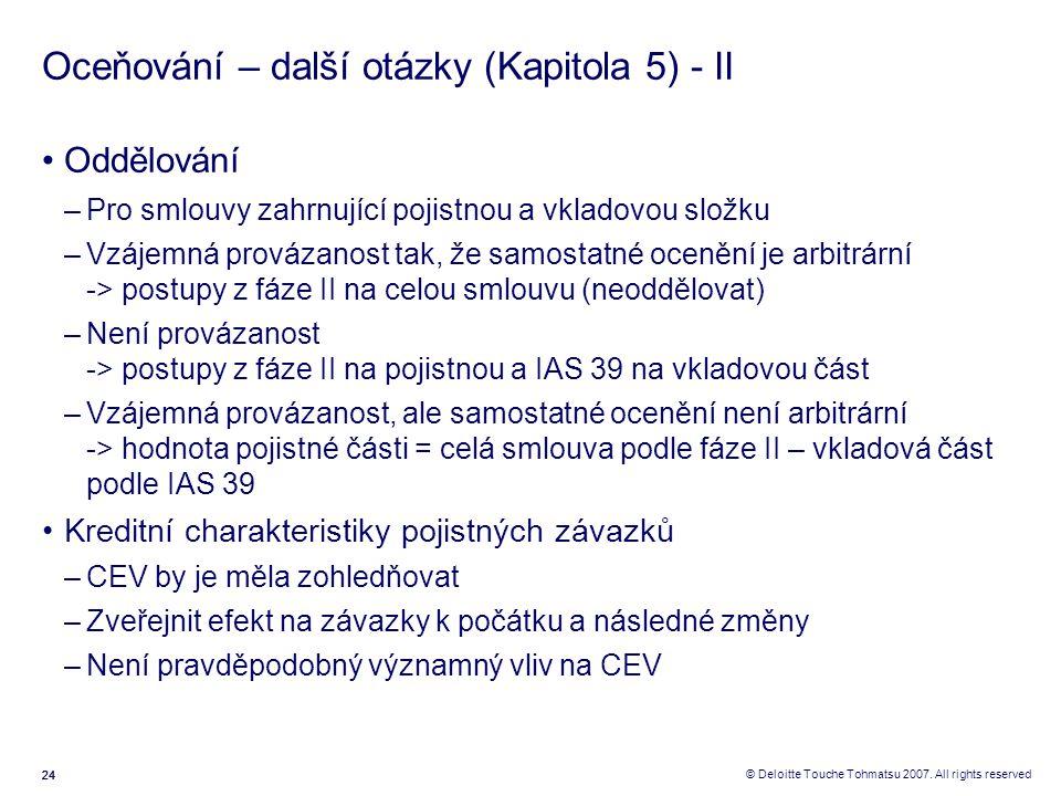 24 © Deloitte Touche Tohmatsu 2007. All rights reserved Oceňování – další otázky (Kapitola 5) - II Oddělování –Pro smlouvy zahrnující pojistnou a vkla
